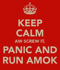 keep-calm-aw-screw-it-panic-and-run-amok